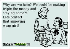 Why are we here? We could be making triple the money and staying home?! Lets contact that annoying wrap girl! ihartwraps.com or message me for details ihartwraps@gmail.com