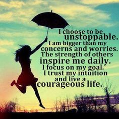 I choose to be unstoppable. I am bigger than my concerns and worries. The strength of others inspire me daily. I focus on my goal and I live a courageous life. #confidence #inner power #quotes #courage