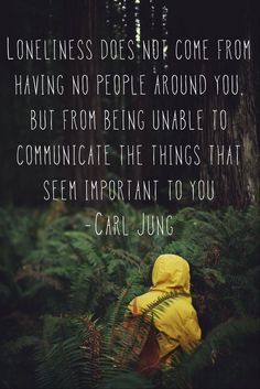 Carl Jung >> Loneliness does not come from having no people around you, but from being unable to communicate the things that seem important to you.