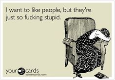 I want to like people but they're just so fucking stupid..... Yess ughhh #ecards #funny #quotes