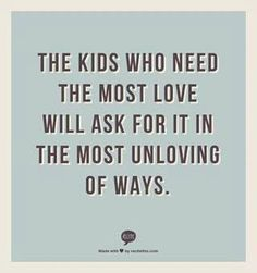 The kids who need love the most will ask for it in the most unloving of ways. SO SO SO TRUE.