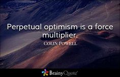 Perpetual optimism is a force multiplier. - Colin Powell