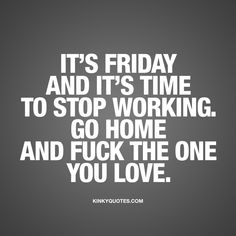 """""""It's Friday and it's time to stop working. Go home and fuck the one you love."""" - TGIF! It is finally Friday and it's FINALLY time to stop working! Go home, and fuck the one the love of your life! www.kinkyquotes.com for all our original naughty quotes about love, sex and relationships!"""