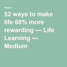 52 ways to make life 68% more rewarding — Life Learning — Medium
