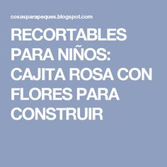 RECORTABLES  PARA NIÑOS: CAJITA ROSA CON FLORES PARA CONSTRUIR