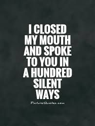 Silence Quote Ideas i closed my mouth and spoke to you in a hundred silent ways Silence Quote. Here is Silence Quote Ideas for you. Silence Quote silence and smile are two powerful quote genius quotes. Silent Love Quotes, Meant To Be Quotes, Great Quotes, Quotes To Live By, Inspirational Quotes, Motivational, The Words, Cool Words, Words Quotes