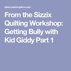 From the Sizzix Quilting Workshop: Getting Bully with Kid Giddy Part 1