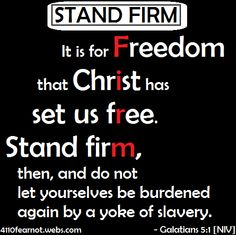 """It is for freedom that Christ has set us free. Stand firm, then, and do not let yourselves be burdened again by a yoke of slavery.""  - Galatians 5:1 [NIV]"
