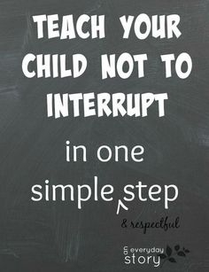 Please do not interrupt while others are talking.Try this method with children. It works!
