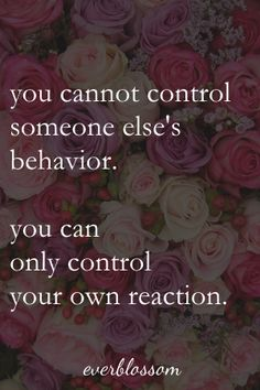 ...you can only control how you react to their behavior.