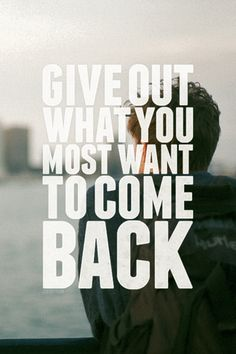 Give out what you most want to come back.