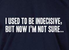 Funny Geek T-Shirt I Used To Be Indecisive, but now I'm not sure T-Shirt Screen Printed T-Shirt Tee Shirt T Shirt Mens Ladies Womens. $14.99, via Etsy.