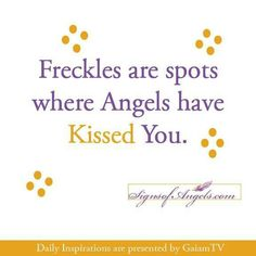 Freckles are spots where Angels have Kissed You.