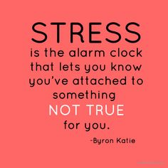 Stress is the alarm clock that lets you know you've attached to something NOT TRUE for you - Byron Katie
