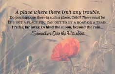 A place where there isn't any trouble...behind the moon, beyond the rain. wizard of oz #quotes