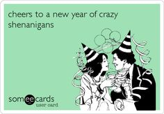 cheers to a new year of crazy shenanigans.