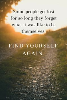 Some people get lost for so long they forget what it was like to be themselves. Find yourself again.