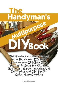 The Handyman's Multipurpose DIY Book: The Homeowner's Guide to DIY Home Repair And DIY Home Improvement With Easy Do It Yourself Projects For Kitchens, Bathrooms, Garden, Flooring And Decorating