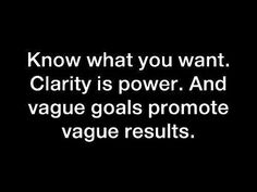 """""""Know what you want. Clarity is power. And vague goals promote vague results."""""""