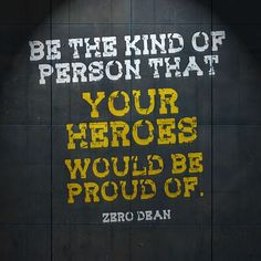 Be the kind of person that your heroes would be proud of.  #zerosophy