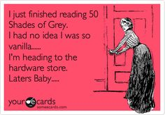 I just finished reading 50 Shades of Grey. I had no idea I was so vanilla...... I'm heading to the hardware store. Laters Baby.....
