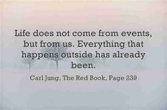 Life does not come from events, but from us. Everything that happens outside has already been. ~Carl Jung, The Red Book, Page 239.