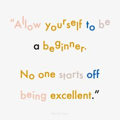 No one starts off being excellent.