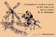 """""""Combattere i mulini a vento fa più male a te che ai mulini."""" [Tilting at windmills hurts you more than the windmills]. Robert Anson Heinlein Lazarus Long l'Immortale, 1973"""