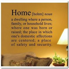 "Considering putting this on the family room wall.  The house I live in now is the only ""home"" I have had so far in my adult life.  The only place I feel as described here - safe and secure.  Thanks to my hubby :)"