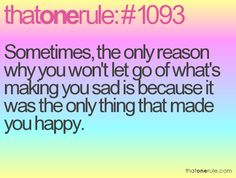 Sometimes, the only reason why you won't let go of what's making you sad is because it was the only thing that made you happy.