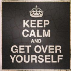 Keep Calm and get over yourself Quick Quotes, Cute Quotes, Funny Quotes, Funny Pics, Keep Calm Posters, Keep Calm Quotes, Keep Calm Pictures, Some Sentences, Keep Calm Signs