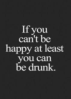 Si vous ne pouvez pas être heureux(se), au moins soyez bourré(e)