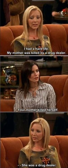 Phoebe: I had a hard life. My mother was killed by a drug dealer. Monica: Your mother killed herself. Phoebe: She was a drug dealer. Haha. Friends TV show quotes