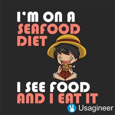 Luffy's Seafood Diet <<< I had to say this line in a play I was in and I immediately thought of Luffy