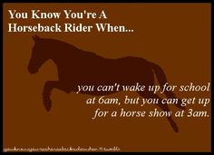 You know you're a horseback rider when...you can't wake up for school at 6 am, but you can get up for a horse show at 3 am.  www.Nicker.com