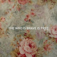 """""""she who is brave is free"""" I want this tattooed on my thigh...never thought I'd want a thigh tattoo...maybe with a daisy or rose or sunflower"""