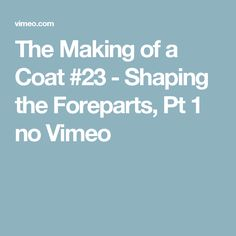 The Making of a Coat #23 - Shaping the Foreparts, Pt 1 no Vimeo