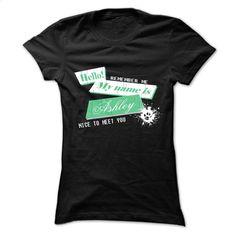 Hello My name is Ashley Nice to meet you T Shirt, Hoodie, Sweatshirts - custom made shirts #fashion #clothing