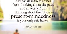 Present-mindedness is your only safe haven by Bryant McGill