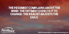 The pessimist complains about the wind; the optimist expects it to change; the realist adjusts the sails. William Arthur Ward #FocalPointYEG #FocalPointEdmonton #CoachShelleyBablitz #FocalPoint #BusinessCoaching