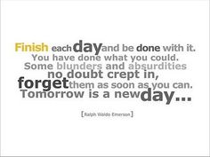 Finish each day and be done with it.  You have done what you could. Some blunders and absurdities no doubt crept in, forget them as soon as you can. Tomorrow is a new day...