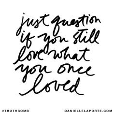 Just question if you still love what you once loved. @DanielleLaPorte #Truthbomb http://www.daniellelaporte.com/truthbomb/truthbomb-808/