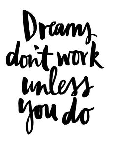 You have to work for your dreams.