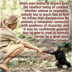 ...he who is cruel to animals cannot be a good man! FACT