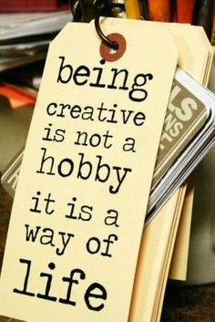 """""""Being creative is not a hobby. It is a way of life."""""""