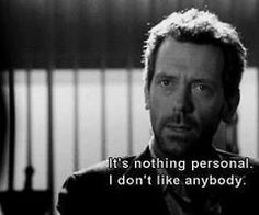 """""""It's nothing personal.  I don't like anybody.""""  House"""