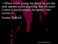 Louise Erdrich - quote-When we're young, we think we are the only species worth knowing. But the more I come to know people, the better I like ravens. #LouiseErdrich #quote #quotation #aphorism #quoteallthethings
