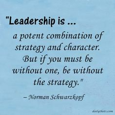 """""""Leadership is a potent combination of strategy and character. But if you must be without one, be without the strategy."""" – Norman Schwarzkopf"""