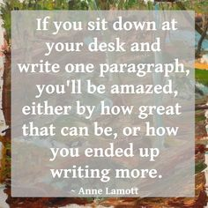 """""""If you sit down at your desk and write one paragraph, you'll be amazed, either by how great that can be, or how you ended up writing more."""" ~ Anne Lamott #quote"""
