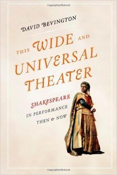 This wide and universal theater : Shakespeare in performance, then and now / David Bevington